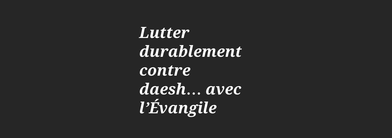 Lutter durablement contre daesh… avec l'Évangile